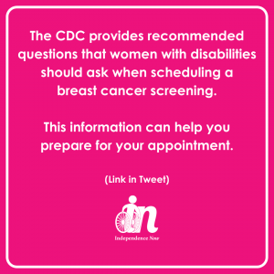 """Pink and white graphic that says """"The CDC provides recommended questions that women with disabilities should ask when scheduling a breast cancer screening. This information can help you prepare for your appointment."""""""