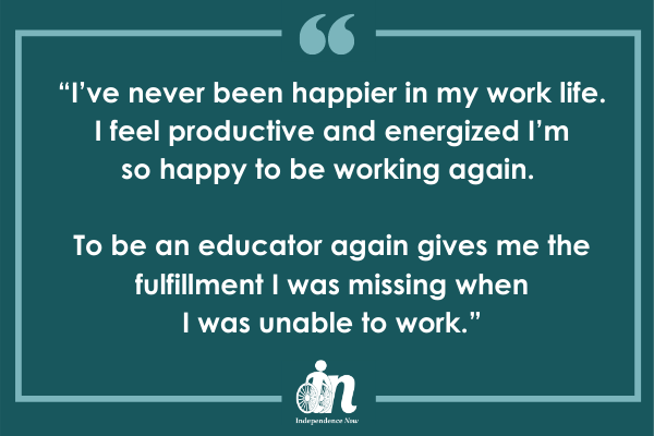 "Green graphic with quote from Cecilia Harwick that says ""I've never been happier in my work life. I feel productive and energized I'm so happy to be working again. To be an educator again gives me the fulfillment I was missing when I was unable to work."""