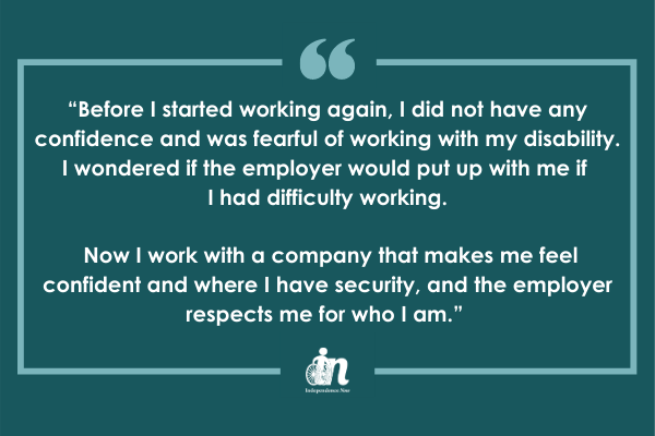"Green graphic with quote that says """"Before I started working again, I did not have any confidence and was fearful of working with my disability. I wondered if the employer would put up with me if I had difficulty working. Now I work with a company that makes me feel confident and where I have security, and the employer respects me for who I am."""