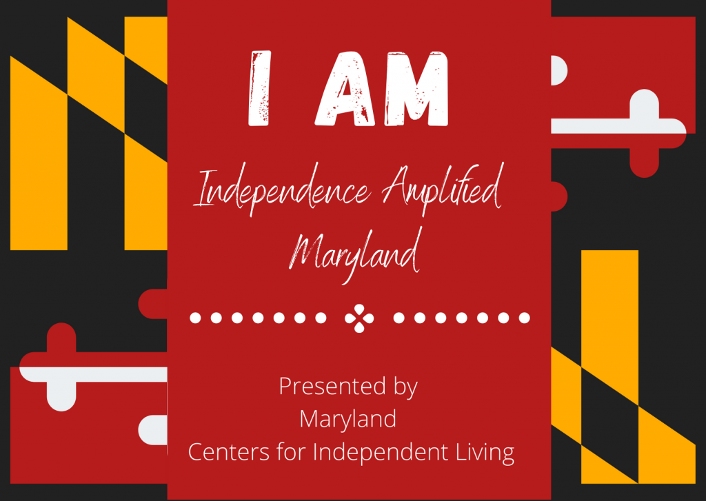 graphic of maryland flag with text that says I AM independence amplified maryland. presented by the maryland centers for indepenent living