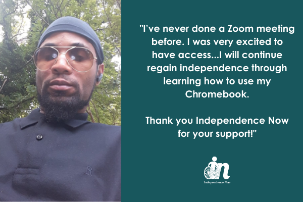 Photo of Leon Samuels in black collared shirt, black cap, and sunglasses with quote that says I've never done a Zoom meeting before. I was very excited to have access...I will continue regain independence through learning how to use my Chromebook. Thank you Independence Now for your support!""