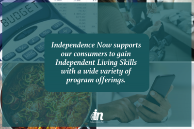 Green graphic that includes photos of calculator and budget spreadsheet, person in a wheelchair receiving keys to new residence, a big pot of spaghetti and meatballs, and person using a smartphone. White text in center that says Independence Now supports our consumers to gain Independent Living Skills with a wide variety of program offerings.