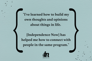 "Green graphic with black text that says ""I've learned how to build my own thoughts and opinions about things in life. [Independence Now] has helped me how to connect with people in the same program."""