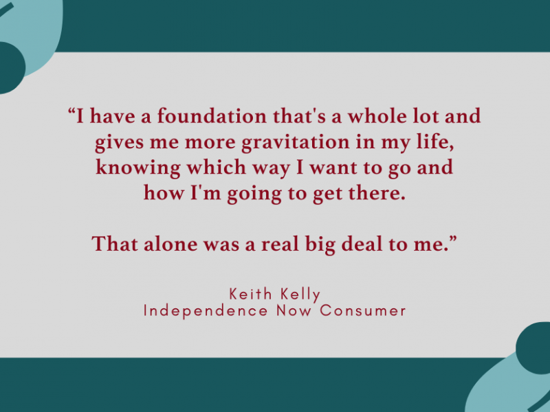 "Green graphic with a quote from keith kelly, and independence now consumer, that says ""I have a foundation that's a whole lot and gives me more gravitation in my life, knowing which way I want to go and how I'm going to get there. That alone was a real big deal to me."""
