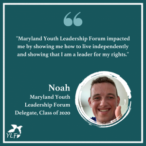 Green graphic with photo of Noah, Maryland Youth Leadership Forum delegate class of 2020, with quote that says Maryland Youth Leadership Forum impacted me by showing me how to live independently and showing that I am a leader for my rights.