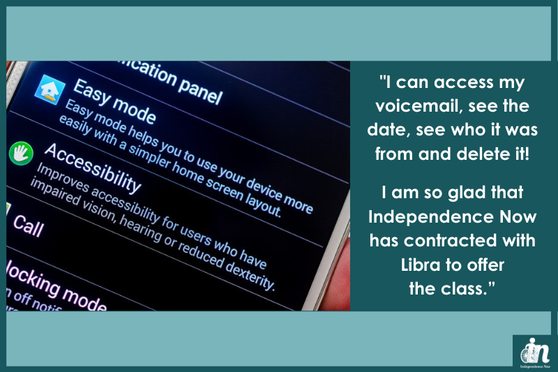 """Graphic with photo of cell phone with accessibility features menu on screen. Quote that says """"I can access my voicemail, see the date, see who it was from and delete it! I am so glad that Independence Now has contracted with Libra to offer the class."""""""
