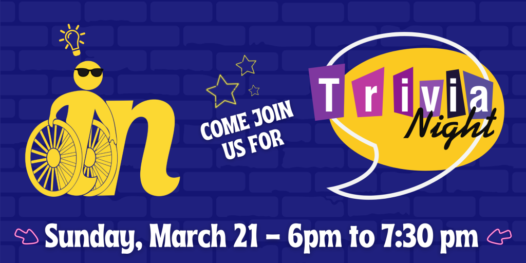 Blue, yellow, and pink graphic that says Come Join Us for Trivia Night! Sunday, March 21st, 6pm to 7:30 pm. Graphic includes Independence Now logo wearing sunglasses with light bulb over head.