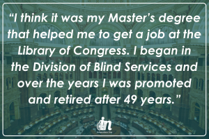 "Graphic with photo of library pf congress with quote that says ""I think it was my Master's degree that helped me to get a job at the Library of Congress. I began in the Division of Blind Services and over the years I was promoted and retired after 49 years."""
