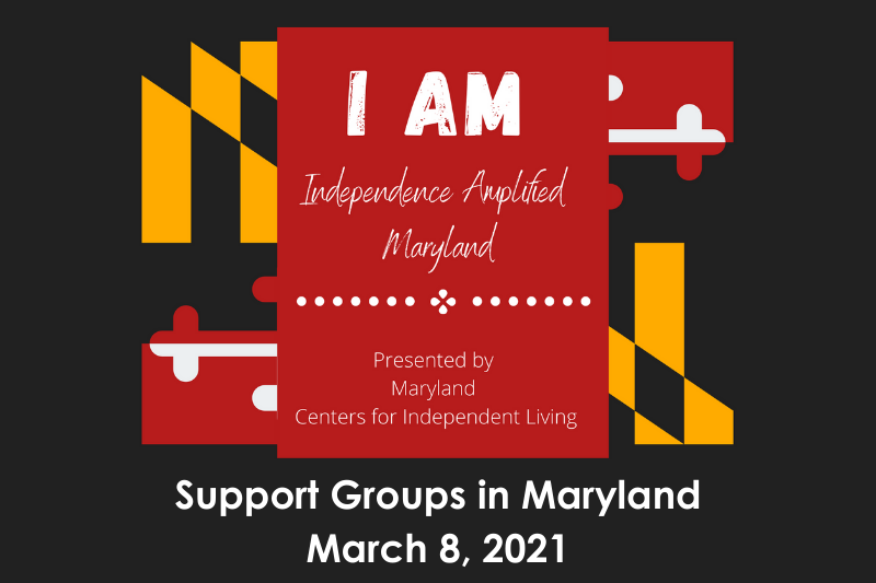graphic with maryland flag that says inependence amplified maryland. support groups. march 8, 2021