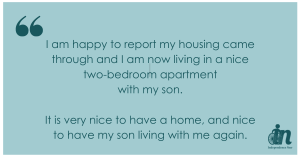 Green graphic that says I am happy to report my housing came through and I am now living in a nice two-bedroom apartment with my son. It is very nice to have a home, and nice to have my son living with me again.