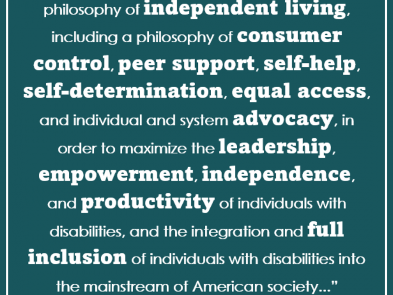"Green graphic with quote from Title VII, chapter 1 of the rehabilitation act that says ""The purpose of this part is to promote a philosophy of independent living, including a philosophy of consumer control, peer support, self-help, self-determination, equal access, and individual and system advocacy, in order to maximize the leadership, empowerment, independence, and productivity of individuals with disabilities, and the integration and full inclusion of individuals with disabilities into the mainstream of American society..."""