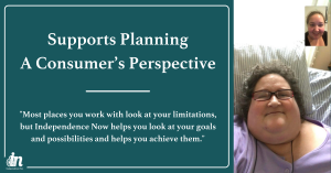"""Graphic that says supports planning agency, a consumer's perspective. """"Most places you work with look at your limitations, but Independence Now helps you look at your goals and possibilities and helps you achieve them."""" Screenshot of Supports planner Nina russell facetiming with supports planning agency consumer, janice."""