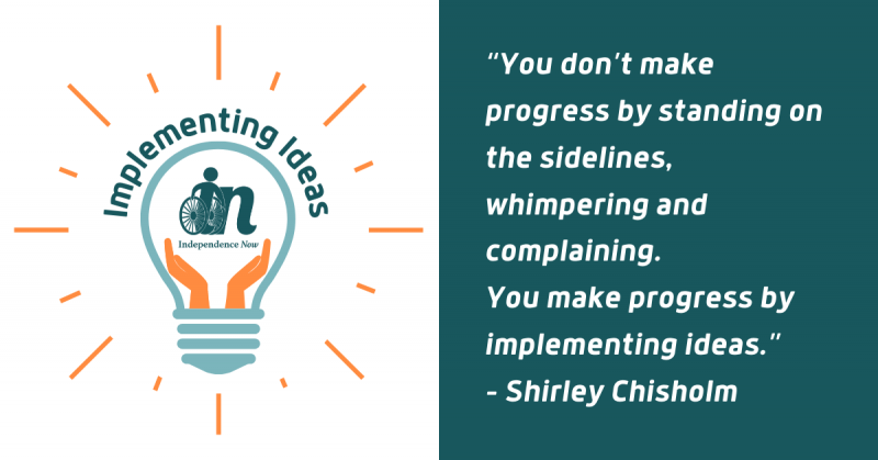 green, white, and orange graphic of lightbulb with light rays around it. inside the lightbulb are hands holding up the independence now logo. Next to the bulb is a Quote from – Shirley Chisholm that says You don't make progress by standing on the sidelines, whimpering and complaining. You make progress by implementing ideas.