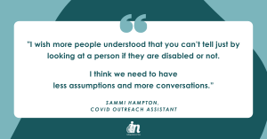 """Green graphic with quote from Sammi Hampton that says, """"I wish more people understood that you can't tell just by looking at a person if they are disabled or not. I think we need to have less assumptions and more conversations."""""""